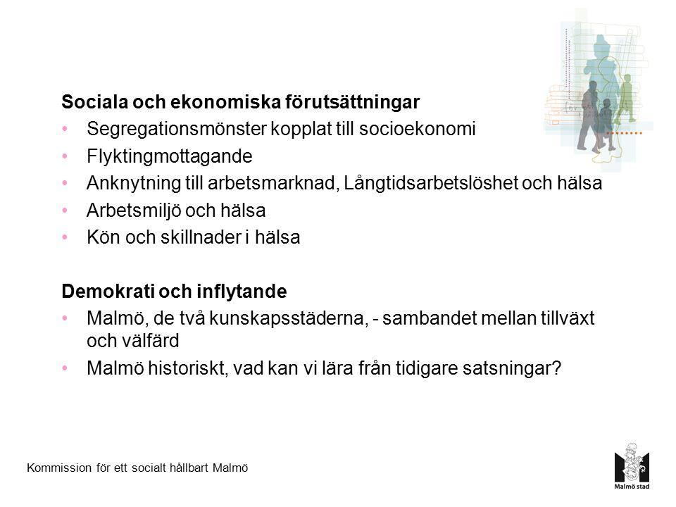 Kommission för ett socialt hållbart Malmö Sociala och ekonomiska förutsättningar Segregationsmönster kopplat till socioekonomi Flyktingmottagande Anknytning till arbetsmarknad, Långtidsarbetslöshet och hälsa Arbetsmiljö och hälsa Kön och skillnader i hälsa Demokrati och inflytande Malmö, de två kunskapsstäderna, - sambandet mellan tillväxt och välfärd Malmö historiskt, vad kan vi lära från tidigare satsningar?