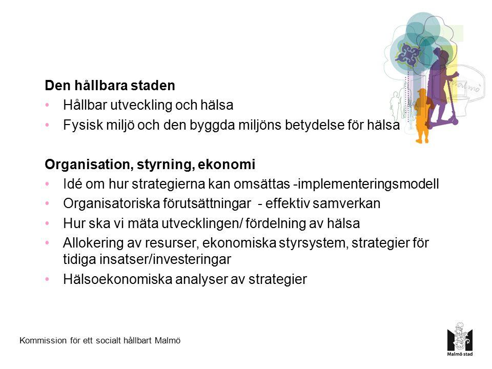 Kommission för ett socialt hållbart Malmö Den hållbara staden Hållbar utveckling och hälsa Fysisk miljö och den byggda miljöns betydelse för hälsa Organisation, styrning, ekonomi Idé om hur strategierna kan omsättas -implementeringsmodell Organisatoriska förutsättningar - effektiv samverkan Hur ska vi mäta utvecklingen/ fördelning av hälsa Allokering av resurser, ekonomiska styrsystem, strategier för tidiga insatser/investeringar Hälsoekonomiska analyser av strategier