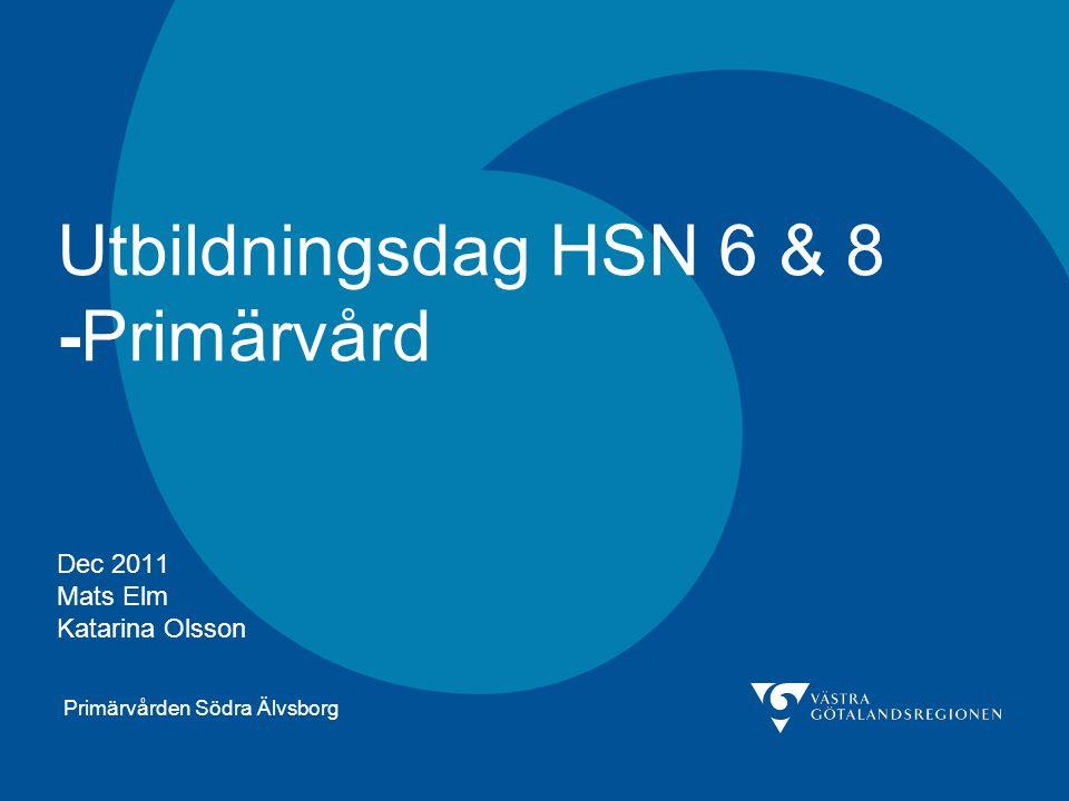 Primärvården Södra Älvsborg Utbildningsdag HSN 6 & 8 -Primärvård Dec 2011 Mats Elm Katarina Olsson