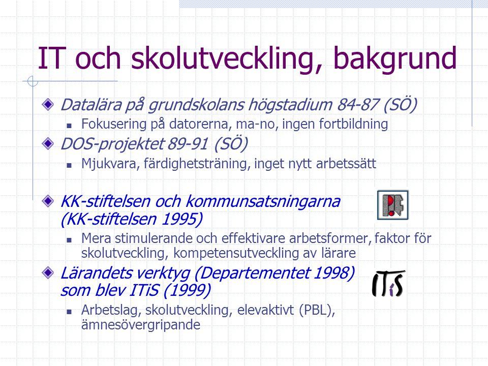IT och skolutveckling, bakgrund Datalära på grundskolans högstadium 84-87 (SÖ) Fokusering på datorerna, ma-no, ingen fortbildning DOS-projektet 89-91 (SÖ) Mjukvara, färdighetsträning, inget nytt arbetssätt KK-stiftelsen och kommunsatsningarna (KK-stiftelsen 1995) Mera stimulerande och effektivare arbetsformer, faktor för skolutveckling, kompetensutveckling av lärare Lärandets verktyg (Departementet 1998) som blev ITiS (1999) Arbetslag, skolutveckling, elevaktivt (PBL), ämnesövergripande