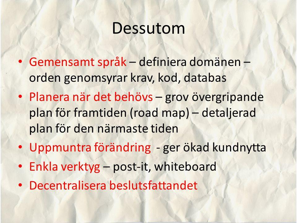 Dessutom Gemensamt språk – definiera domänen – orden genomsyrar krav, kod, databas Planera när det behövs – grov övergripande plan för framtiden (road map) – detaljerad plan för den närmaste tiden Uppmuntra förändring - ger ökad kundnytta Enkla verktyg – post-it, whiteboard Decentralisera beslutsfattandet