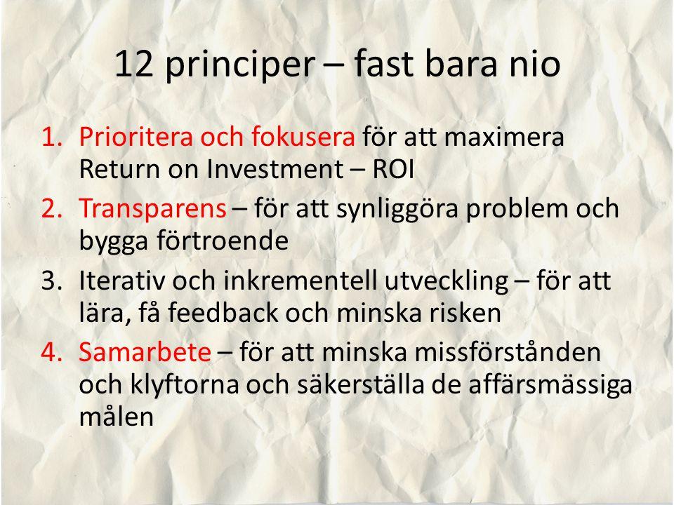 12 principer – fast bara nio 1.Prioritera och fokusera för att maximera Return on Investment – ROI 2.Transparens – för att synliggöra problem och bygga förtroende 3.Iterativ och inkrementell utveckling – för att lära, få feedback och minska risken 4.Samarbete – för att minska missförstånden och klyftorna och säkerställa de affärsmässiga målen