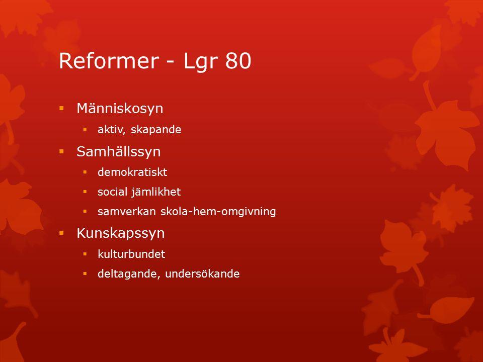 Reformer - Lgr 80  Människosyn  aktiv, skapande  Samhällssyn  demokratiskt  social jämlikhet  samverkan skola-hem-omgivning  Kunskapssyn  kulturbundet  deltagande, undersökande