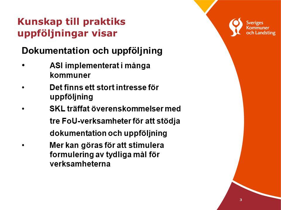 3 Kunskap till praktiks uppföljningar visar Dokumentation och uppföljning ASI implementerat i många kommuner Det finns ett stort intresse för uppföljning SKL träffat överenskommelser med tre FoU-verksamheter för att stödja dokumentation och uppföljning Mer kan göras för att stimulera formulering av tydliga mål för verksamheterna * Green m.fl (2006)