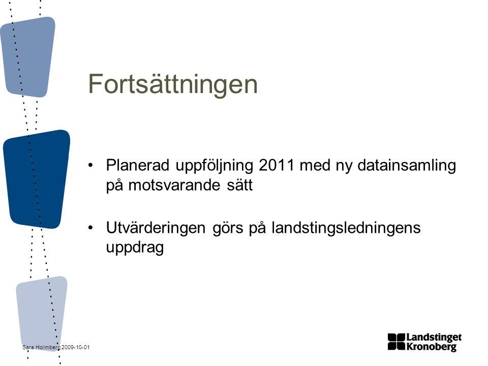 Sara Holmberg 2009-10-01 Fortsättningen Planerad uppföljning 2011 med ny datainsamling på motsvarande sätt Utvärderingen görs på landstingsledningens