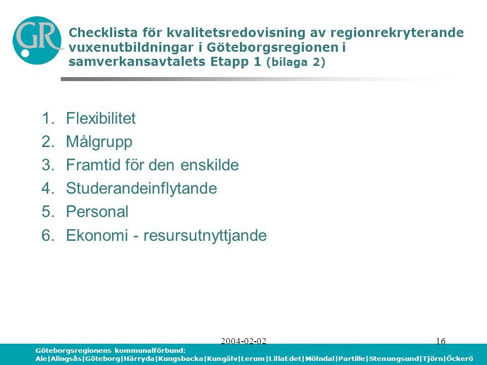 Göteborgsregionens kommunalförbund: Ale|Alingsås|Göteborg|Härryda|Kungsbacka|Kungälv|Lerum|LillaEdet|Mölndal|Partille|Stenungsund|Tjörn|Öckerö 2004-02-0216 Checklista för kvalitetsredovisning av regionrekryterande vuxenutbildningar i Göteborgsregionen i samverkansavtalets Etapp 1 (bilaga 2) 1.Flexibilitet 2.Målgrupp 3.Framtid för den enskilde 4.Studerandeinflytande 5.Personal 6.Ekonomi - resursutnyttjande