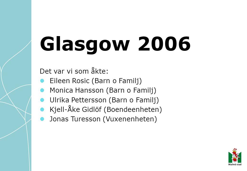 Glasgow 2006 Det var vi som åkte: Eileen Rosic (Barn o Familj) Monica Hansson (Barn o Familj) Ulrika Pettersson (Barn o Familj) Kjell-Åke Gidlöf (Boendeenheten) Jonas Turesson (Vuxenenheten)