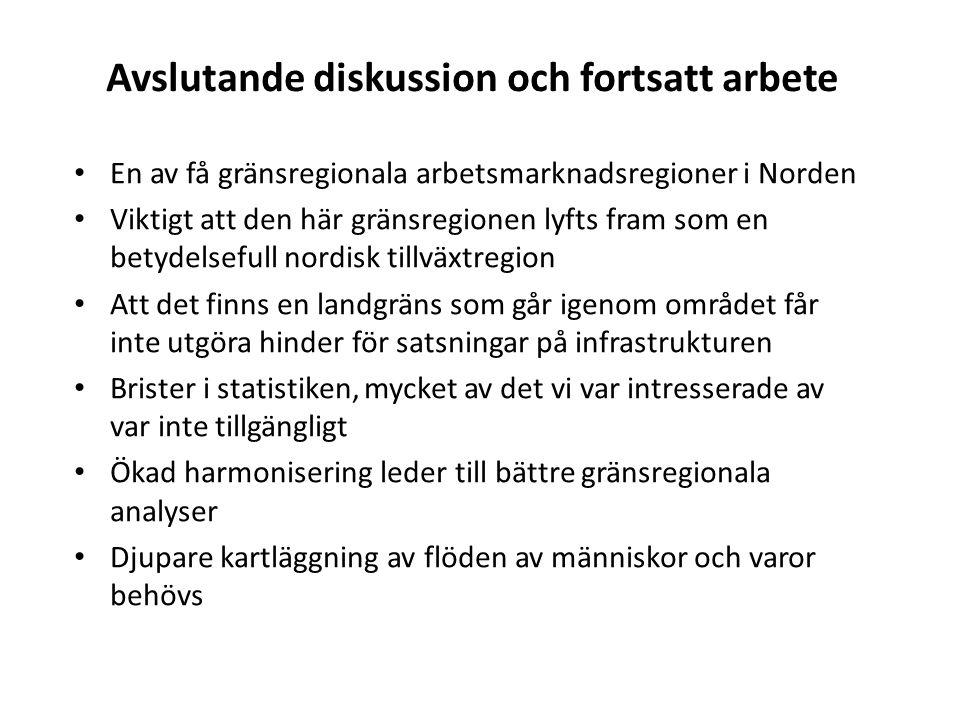 Avslutande diskussion och fortsatt arbete En av få gränsregionala arbetsmarknadsregioner i Norden Viktigt att den här gränsregionen lyfts fram som en betydelsefull nordisk tillväxtregion Att det finns en landgräns som går igenom området får inte utgöra hinder för satsningar på infrastrukturen Brister i statistiken, mycket av det vi var intresserade av var inte tillgängligt Ökad harmonisering leder till bättre gränsregionala analyser Djupare kartläggning av flöden av människor och varor behövs