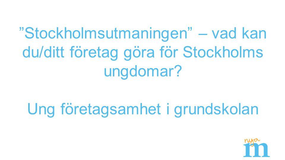 """""""Stockholmsutmaningen"""" – vad kan du/ditt företag göra för Stockholms ungdomar? Ung företagsamhet i grundskolan"""