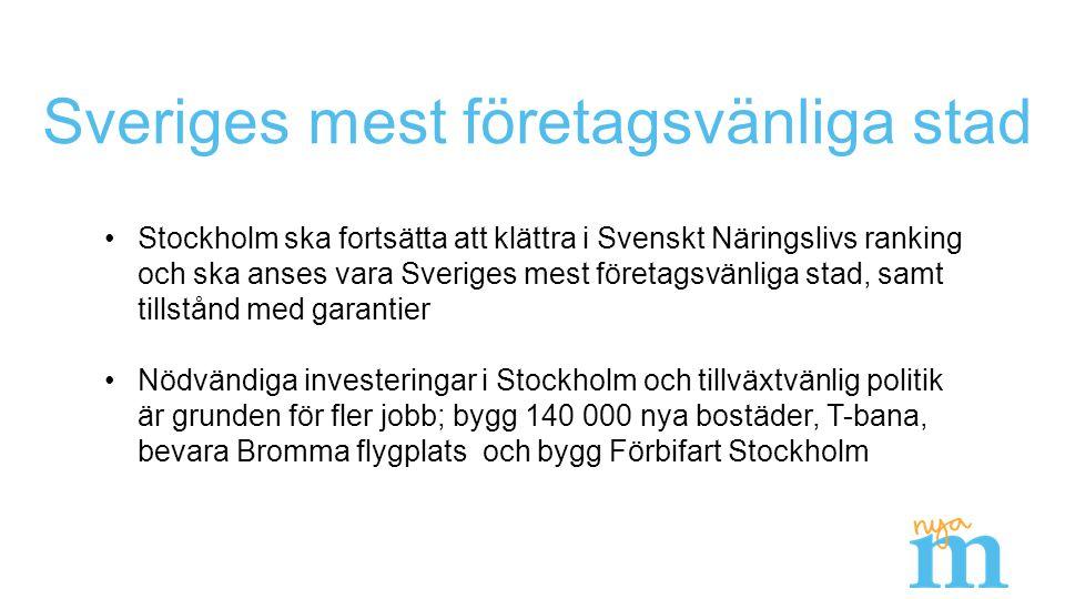 Sveriges mest företagsvänliga stad Stockholm ska fortsätta att klättra i Svenskt Näringslivs ranking och ska anses vara Sveriges mest företagsvänliga stad, samt tillstånd med garantier Nödvändiga investeringar i Stockholm och tillväxtvänlig politik är grunden för fler jobb; bygg 140 000 nya bostäder, T-bana, bevara Bromma flygplats och bygg Förbifart Stockholm