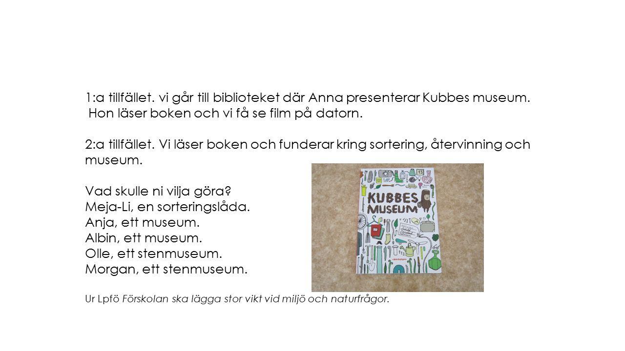1:a tillfället. vi går till biblioteket där Anna presenterar Kubbes museum. Hon läser boken och vi få se film på datorn. 2:a tillfället. Vi läser boke