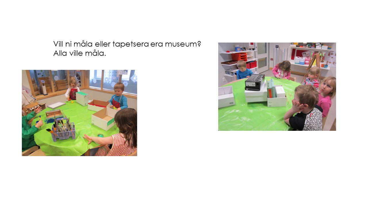 Vill ni måla eller tapetsera era museum? Alla ville måla.