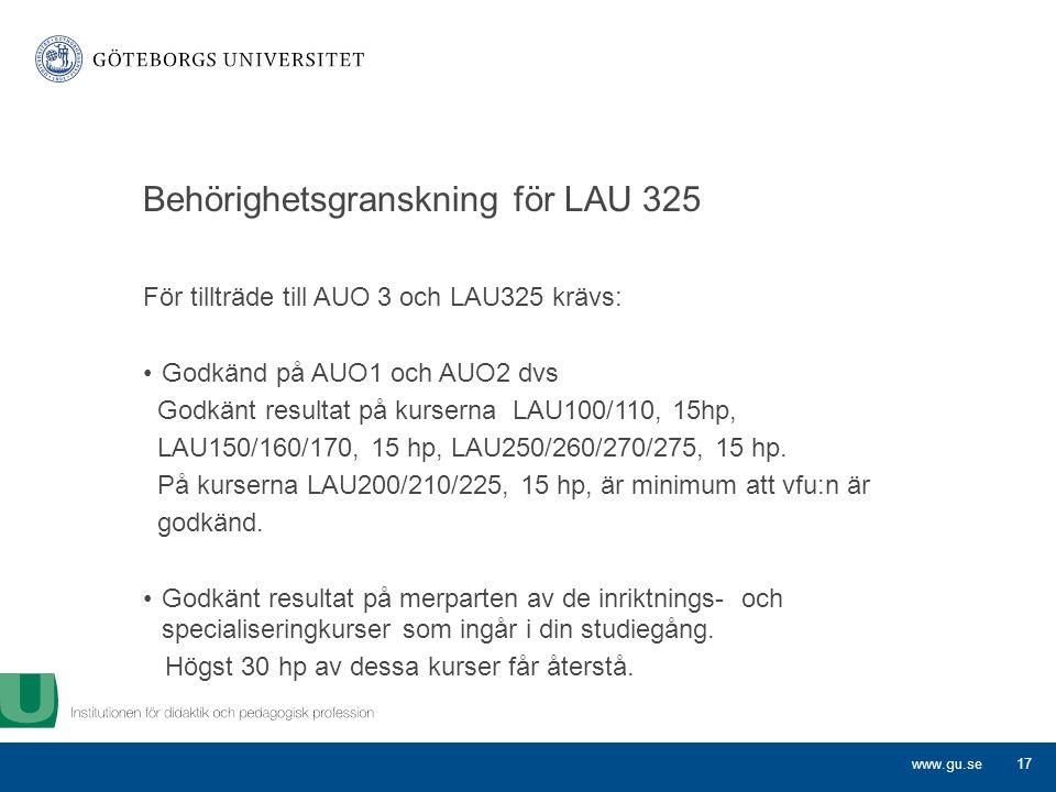 www.gu.se Behörighetsgranskning för LAU 325 För tillträde till AUO 3 och LAU325 krävs: Godkänd på AUO1 och AUO2 dvs Godkänt resultat på kurserna LAU100/110, 15hp, LAU150/160/170, 15 hp, LAU250/260/270/275, 15 hp.