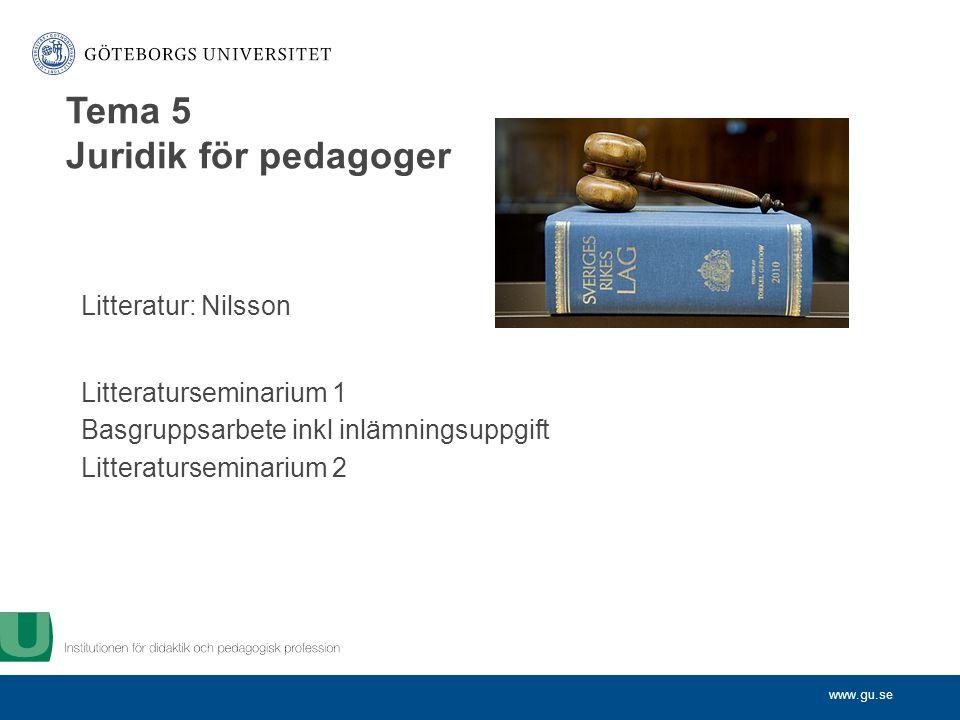 www.gu.se Litteratur: Nilsson Litteraturseminarium 1 Basgruppsarbete inkl inlämningsuppgift Litteraturseminarium 2 Tema 5 Juridik för pedagoger