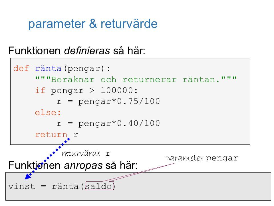 parameter & returvärde def ränta(pengar): Beräknar och returnerar räntan. if pengar > 100000: r = pengar*0.75/100 else: r = pengar*0.40/100 return r vinst = ränta(saldo) Funktionen anropas så här: Funktionen definieras så här: parameter pengar returvärde r