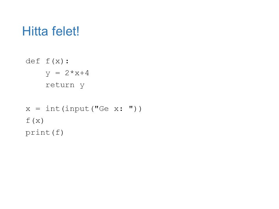 Hitta felet! def f(x): y = 2*x+4 return y x = int(input( Ge x: )) f(x) print(f)