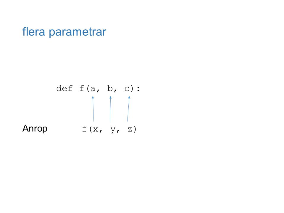 flera parametrar def f(a, b, c): Anrop f(x, y, z)