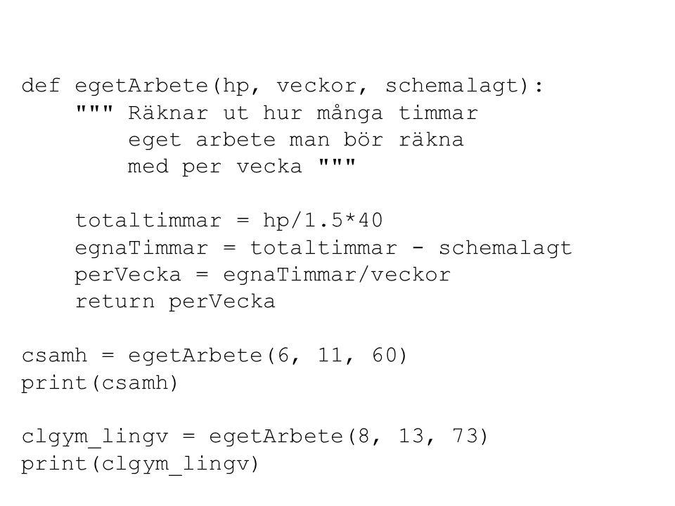 def egetArbete(hp, veckor, schemalagt): Räknar ut hur många timmar eget arbete man bör räkna med per vecka totaltimmar = hp/1.5*40 egnaTimmar = totaltimmar - schemalagt perVecka = egnaTimmar/veckor return perVecka csamh = egetArbete(6, 11, 60) print(csamh) clgym_lingv = egetArbete(8, 13, 73) print(clgym_lingv)