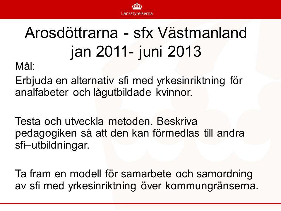 Arosdöttrarna - sfx Västmanland jan 2011- juni 2013 Mål: Erbjuda en alternativ sfi med yrkesinriktning för analfabeter och lågutbildade kvinnor. Testa