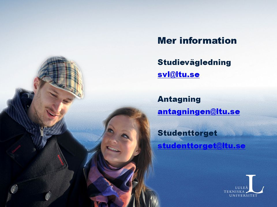 Mer information Studievägledning svl@ltu.se Antagning antagningen@ltu.se Studenttorget studenttorget@ltu.se