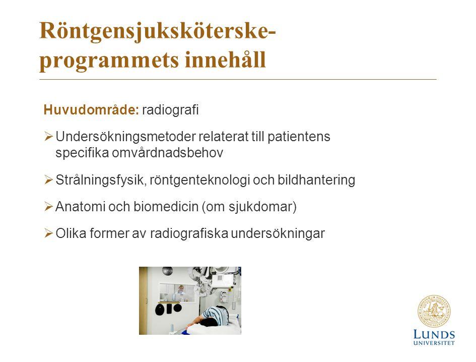 Röntgensjuksköterske- programmets innehåll Huvudområde: radiografi  Undersökningsmetoder relaterat till patientens specifika omvårdnadsbehov  Strålningsfysik, röntgenteknologi och bildhantering  Anatomi och biomedicin (om sjukdomar)  Olika former av radiografiska undersökningar