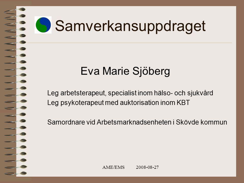 AME/EMS 2008-08-27 Samverkansuppdraget Eva Marie Sjöberg Leg arbetsterapeut, specialist inom hälso- och sjukvård Leg psykoterapeut med auktorisation inom KBT Samordnare vid Arbetsmarknadsenheten i Skövde kommun