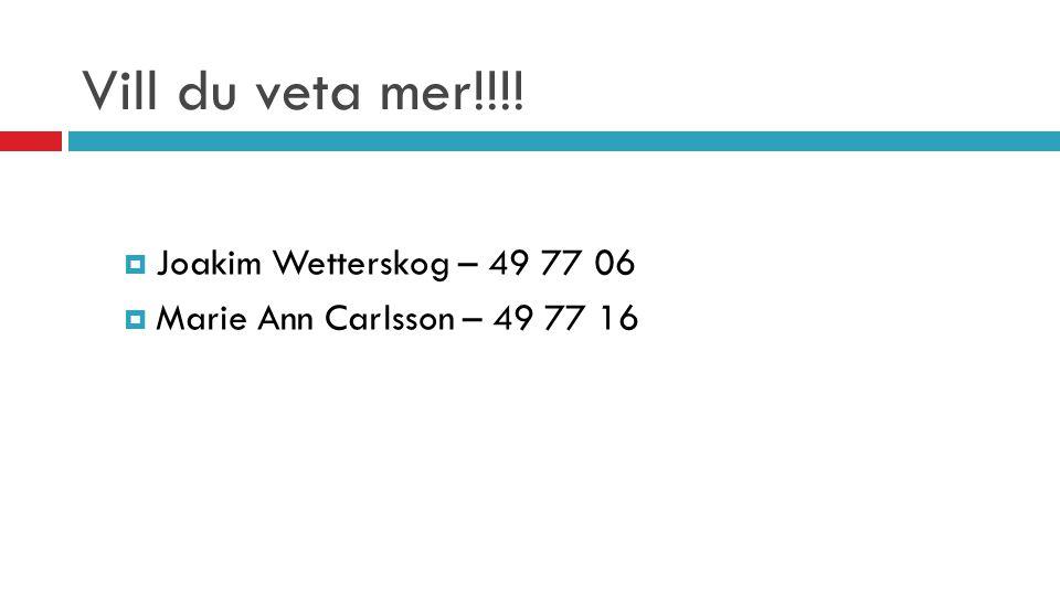 Vill du veta mer!!!!  Joakim Wetterskog – 49 77 06  Marie Ann Carlsson – 49 77 16