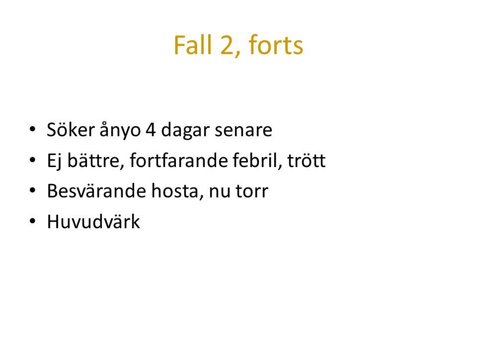 Fall 2, forts Söker ånyo 4 dagar senare Ej bättre, fortfarande febril, trött Besvärande hosta, nu torr Huvudvärk