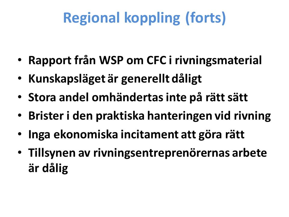 Regional koppling (forts) Rapport från WSP om CFC i rivningsmaterial Kunskapsläget är generellt dåligt Stora andel omhändertas inte på rätt sätt Brister i den praktiska hanteringen vid rivning Inga ekonomiska incitament att göra rätt Tillsynen av rivningsentreprenörernas arbete är dålig