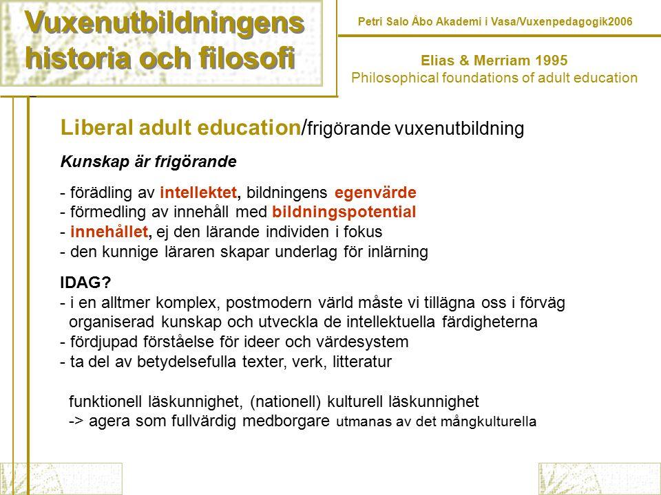 Vuxenutbildningens historia och filosofi Vuxenutbildningens historia och filosofi Petri Salo Åbo Akademi i Vasa/Vuxenpedagogik2006 Liberal adult education/ frigörande vuxenutbildning Kunskap är frigörande - förädling av intellektet, bildningens egenvärde - förmedling av innehåll med bildningspotential - innehållet, ej den lärande individen i fokus - den kunnige läraren skapar underlag för inlärning IDAG.