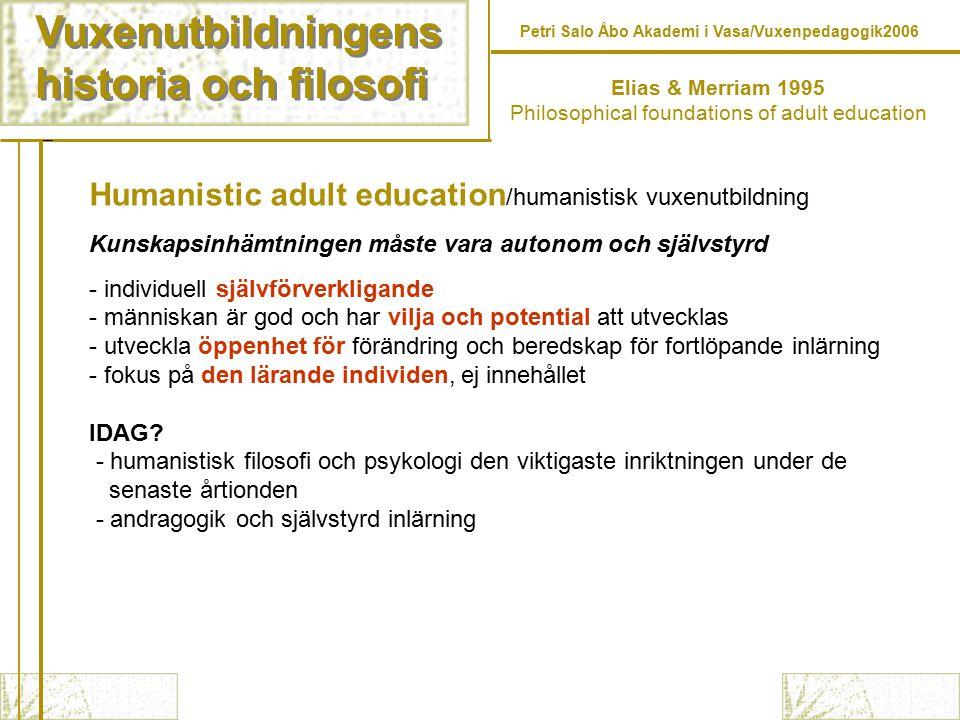 Vuxenutbildningens historia och filosofi Vuxenutbildningens historia och filosofi Petri Salo Åbo Akademi i Vasa/Vuxenpedagogik2006 Humanistic adult education /humanistisk vuxenutbildning Kunskapsinhämtningen måste vara autonom och självstyrd - individuell självförverkligande - människan är god och har vilja och potential att utvecklas - utveckla öppenhet för förändring och beredskap för fortlöpande inlärning - fokus på den lärande individen, ej innehållet IDAG.
