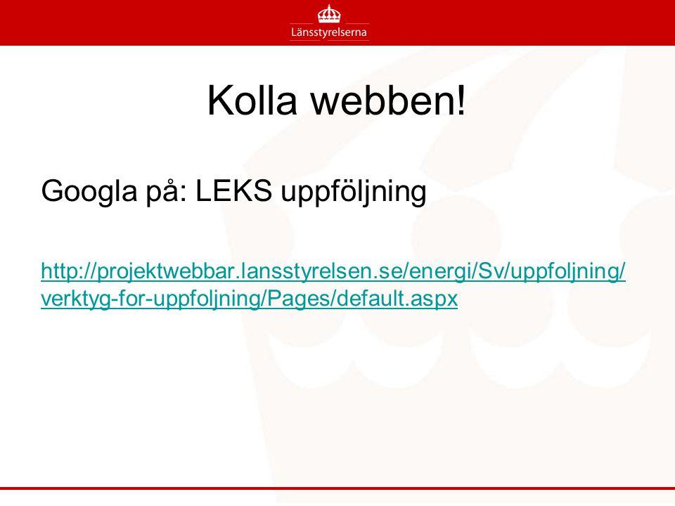 Kolla webben! Googla på: LEKS uppföljning http://projektwebbar.lansstyrelsen.se/energi/Sv/uppfoljning/ verktyg-for-uppfoljning/Pages/default.aspx