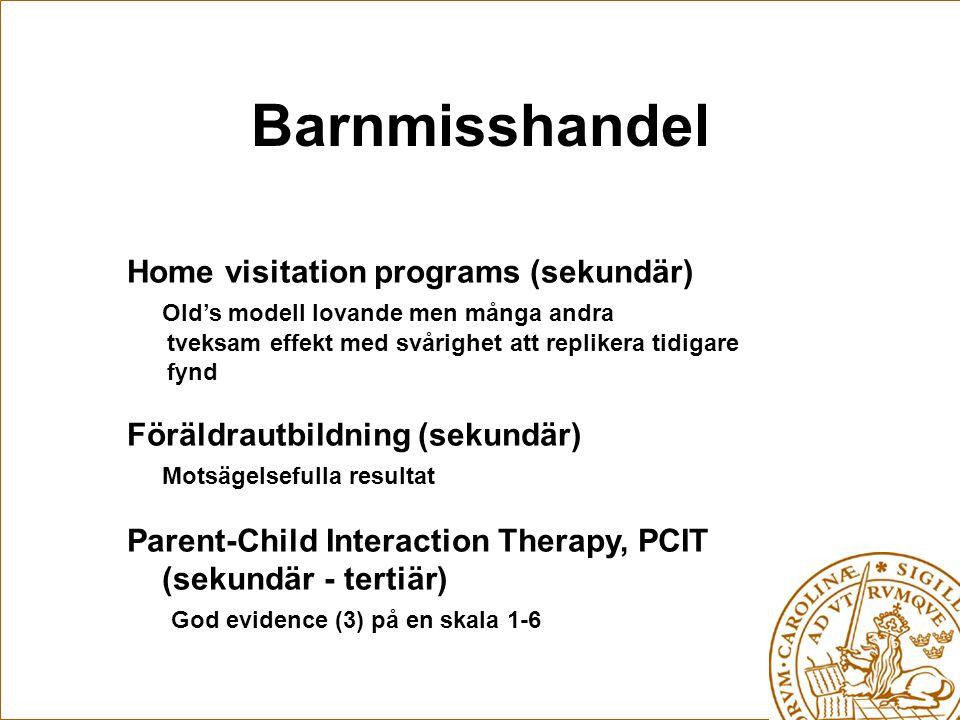 Barnmisshandel Home visitation programs (sekundär) Old's modell lovande men många andra tveksam effekt med svårighet att replikera tidigare fynd Föräldrautbildning (sekundär) Motsägelsefulla resultat Parent-Child Interaction Therapy, PCIT (sekundär - tertiär) God evidence (3) på en skala 1-6