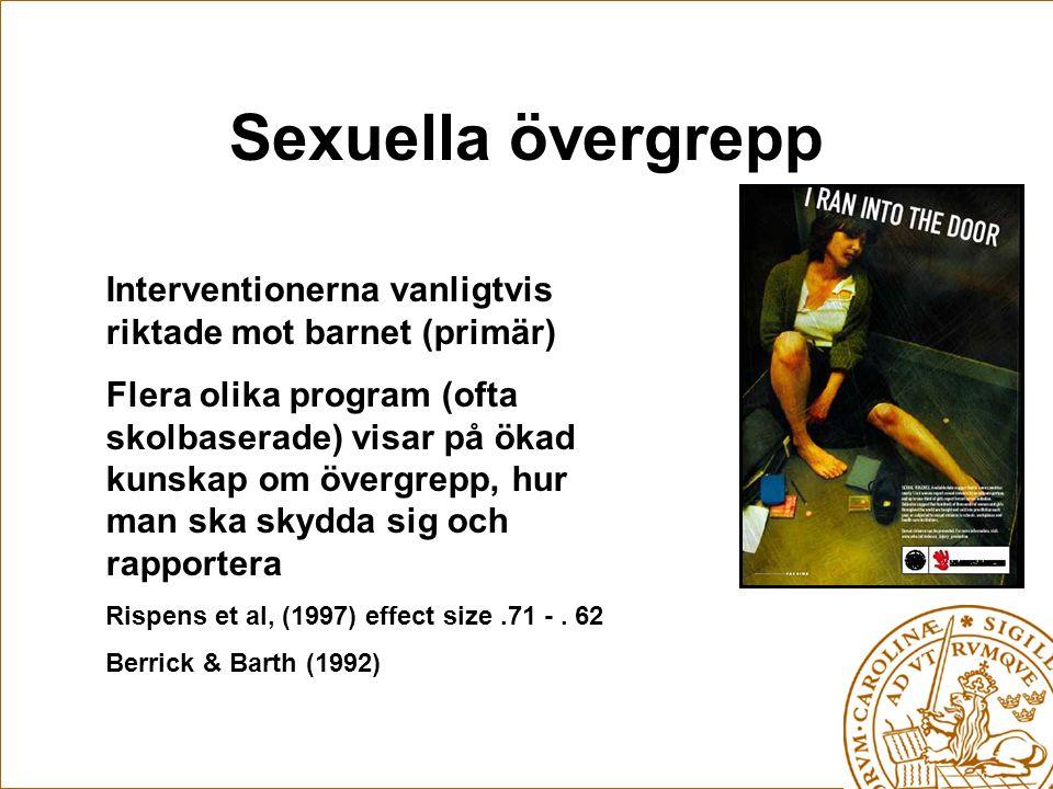 Sexuella övergrepp Interventionerna vanligtvis riktade mot barnet (primär) Flera olika program (ofta skolbaserade) visar på ökad kunskap om övergrepp, hur man ska skydda sig och rapportera Rispens et al, (1997) effect size.71 -.