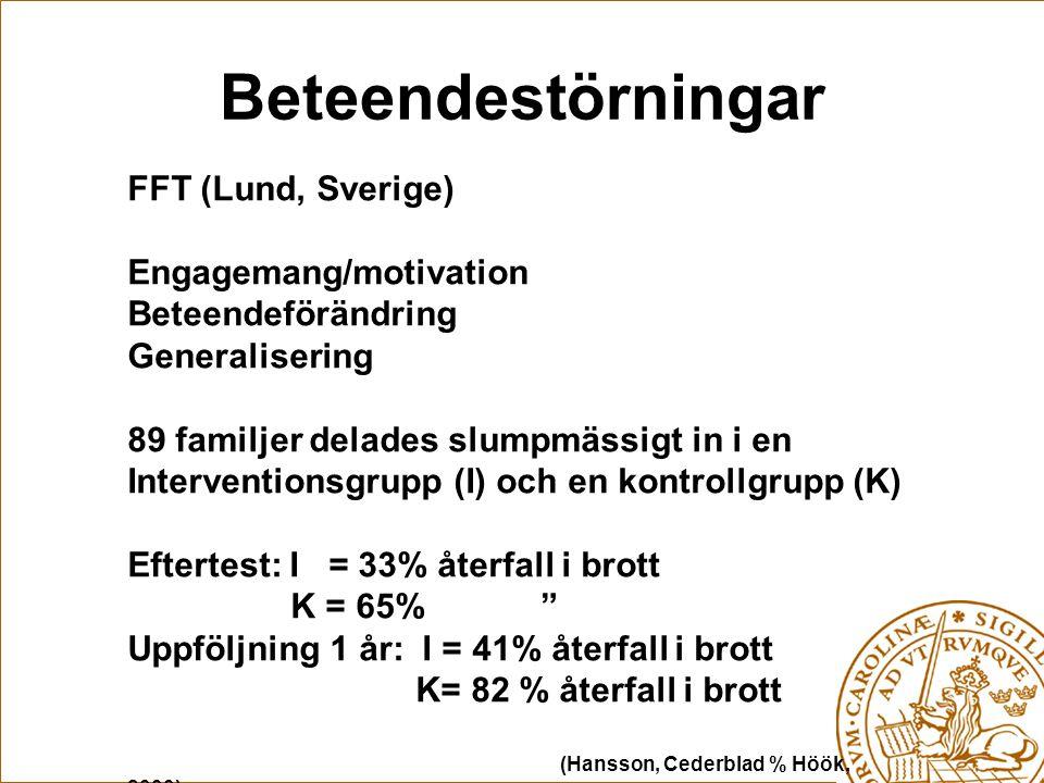 Beteendestörningar FFT (Lund, Sverige) Engagemang/motivation Beteendeförändring Generalisering 89 familjer delades slumpmässigt in i en Interventionsgrupp (I) och en kontrollgrupp (K) Eftertest: I = 33% återfall i brott K = 65% Uppföljning 1 år: I = 41% återfall i brott K= 82 % återfall i brott (Hansson, Cederblad % Höök, 2000)