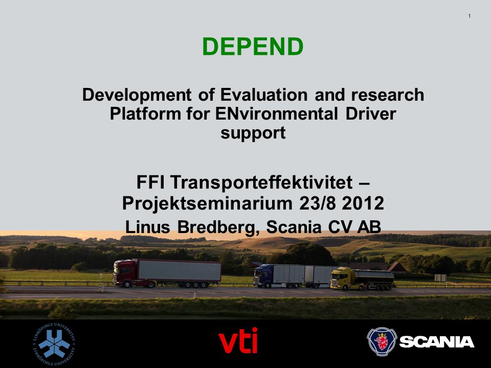 1 DEPEND Development of Evaluation and research Platform for ENvironmental Driver support FFI Transporteffektivitet – Projektseminarium 23/8 2012 Linus Bredberg, Scania CV AB