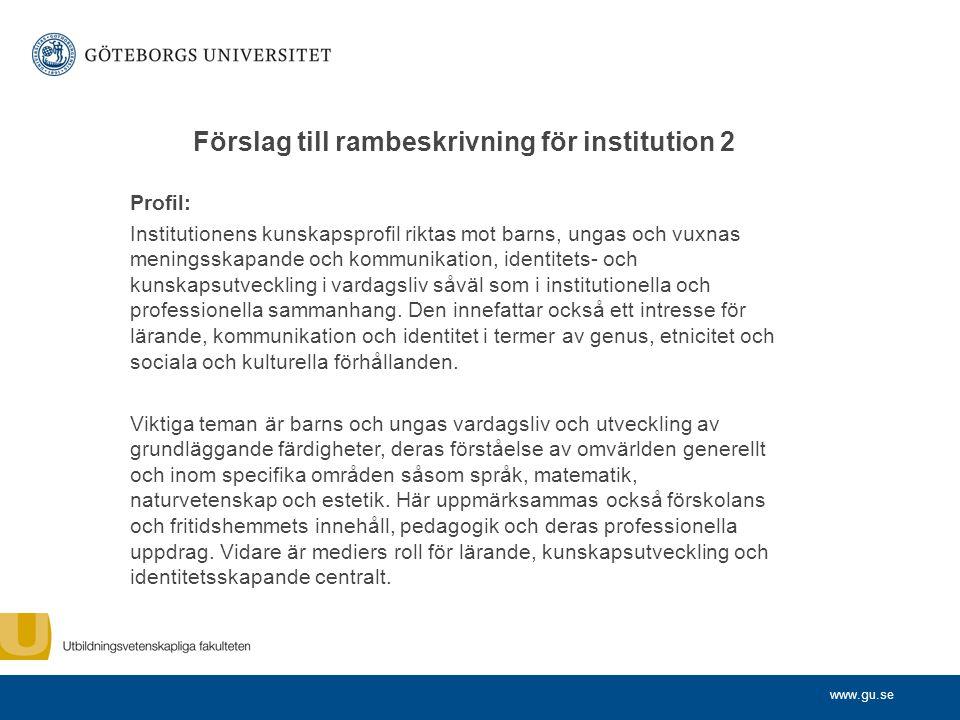 www.gu.se Förslag till rambeskrivning för institution 2 Profil: Institutionens kunskapsprofil riktas mot barns, ungas och vuxnas meningsskapande och kommunikation, identitets- och kunskapsutveckling i vardagsliv såväl som i institutionella och professionella sammanhang.