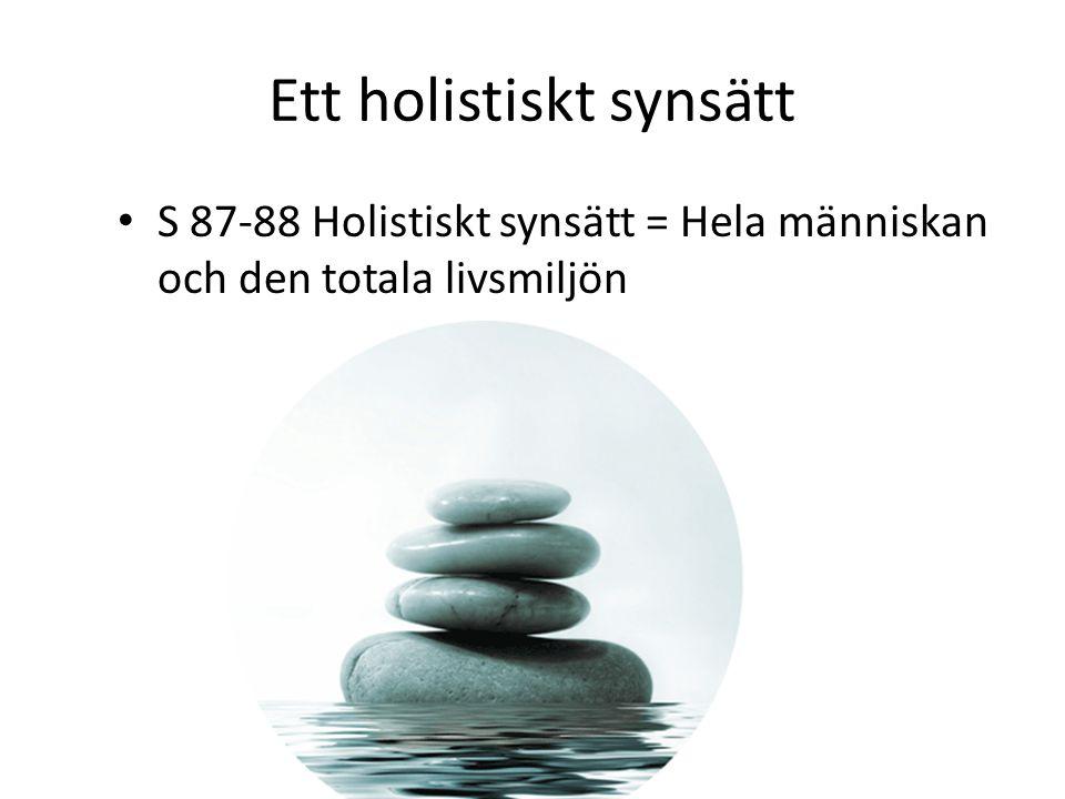 Ett holistiskt synsätt S 87-88 Holistiskt synsätt = Hela människan och den totala livsmiljön