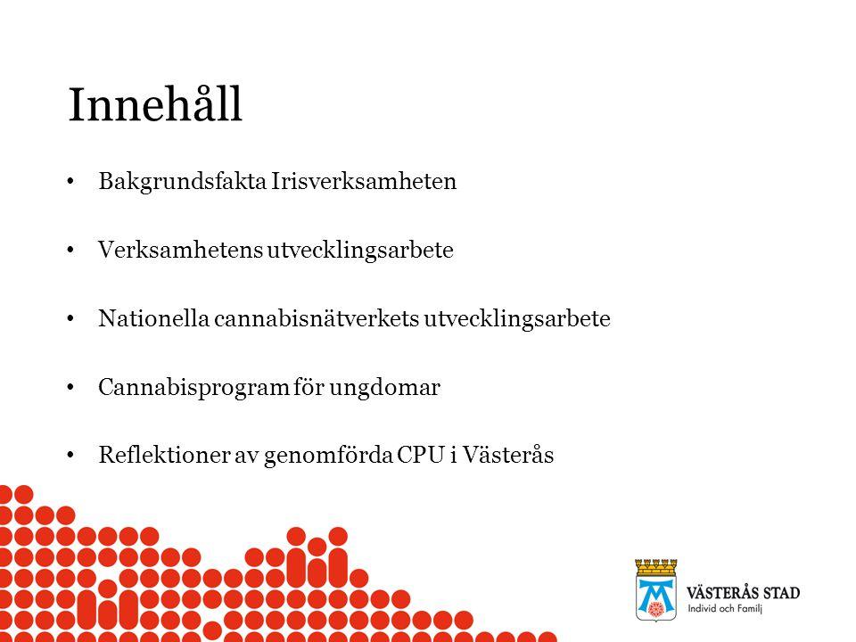 Innehåll Bakgrundsfakta Irisverksamheten Verksamhetens utvecklingsarbete Nationella cannabisnätverkets utvecklingsarbete Cannabisprogram för ungdomar Reflektioner av genomförda CPU i Västerås