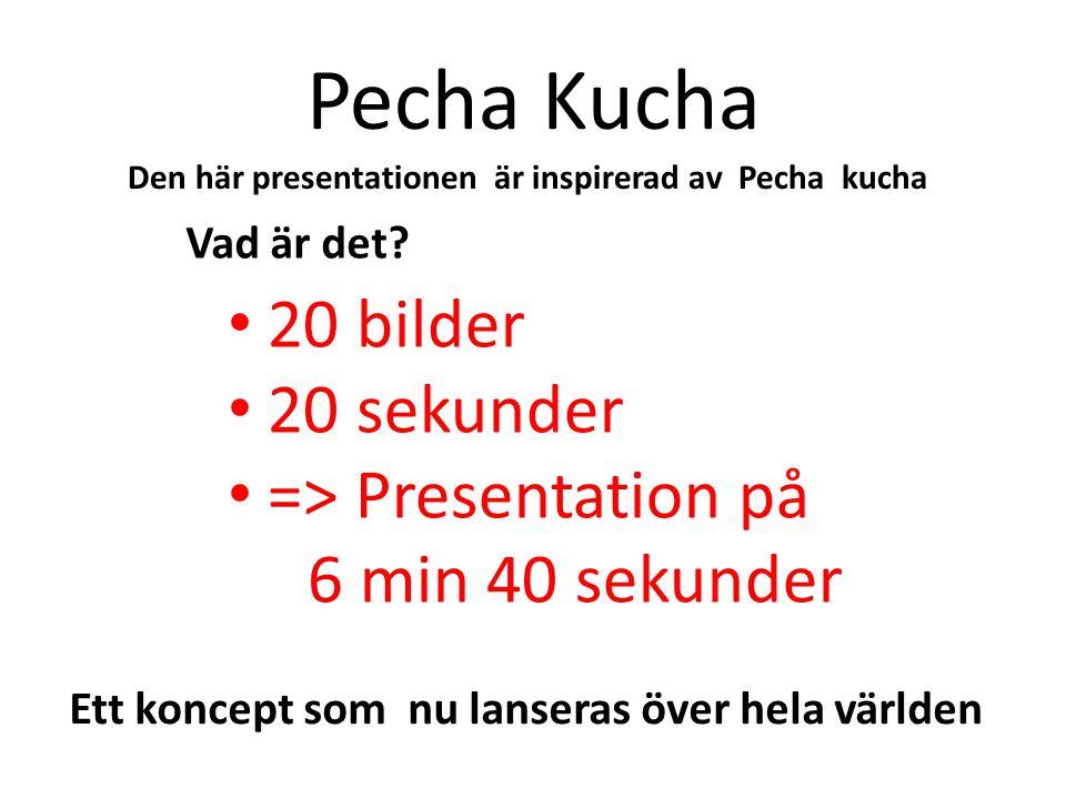 Pecha Kucha 20 bilder 20 sekunder => Presentation på 6 min 40 sekunder Ett koncept som nu lanseras över hela världen Den här presentationen är inspire