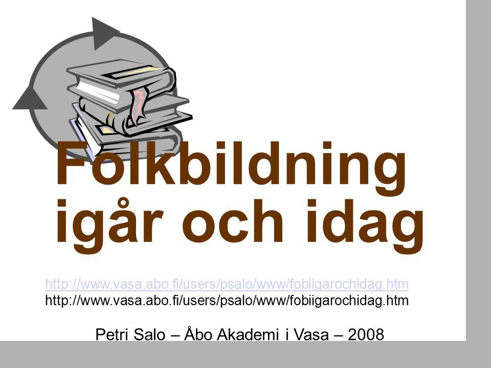 Folkbildning igår och idag Petri Salo – Åbo Akademi i Vasa – 2008 http://www.vasa.abo.fi/users/psalo/www/fobiigarochidag.htm