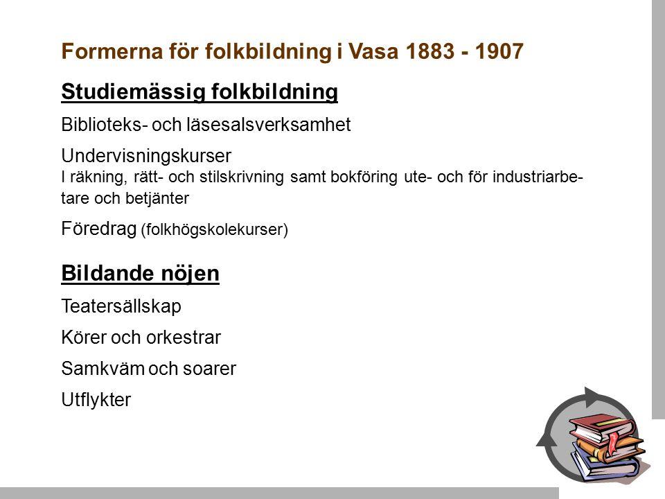 Formerna för folkbildning i Vasa 1883 - 1907 Studiemässig folkbildning Biblioteks- och läsesalsverksamhet Undervisningskurser I räkning, rätt- och stilskrivning samt bokföring ute- och för industriarbe- tare och betjänter Föredrag (folkhögskolekurser) Bildande nöjen Teatersällskap Körer och orkestrar Samkväm och soarer Utflykter