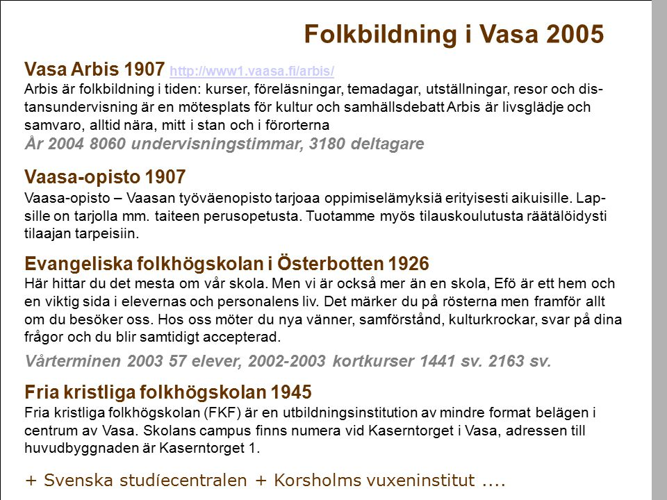 Folkbildning i Vasa 2005 Vasa Arbis 1907 http://www1.vaasa.fi/arbis/ http://www1.vaasa.fi/arbis/ Arbis är folkbildning i tiden: kurser, föreläsningar, temadagar, utställningar, resor och dis- tansundervisning är en mötesplats för kultur och samhällsdebatt Arbis är livsglädje och samvaro, alltid nära, mitt i stan och i förorterna År 2004 8060 undervisningstimmar, 3180 deltagare Vaasa-opisto 1907 Vaasa-opisto – Vaasan työväenopisto tarjoaa oppimiselämyksiä erityisesti aikuisille.