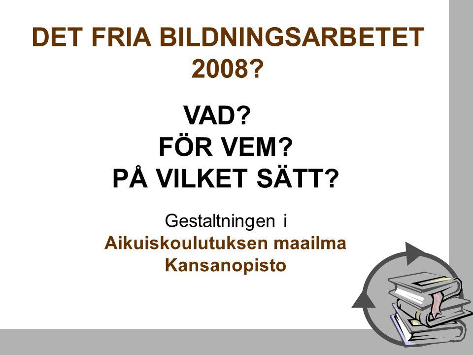 DET FRIA BILDNINGSARBETET 2008. VAD. FÖR VEM. PÅ VILKET SÄTT.