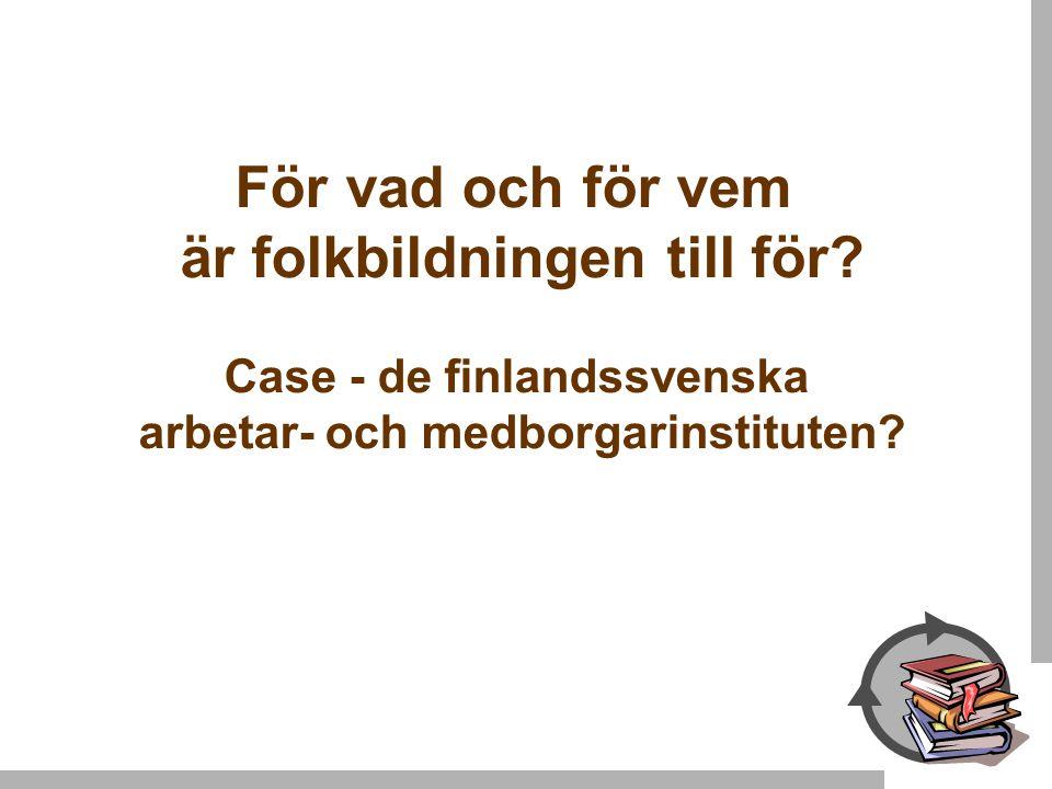 För vad och för vem är folkbildningen till för? Case - de finlandssvenska arbetar- och medborgarinstituten?