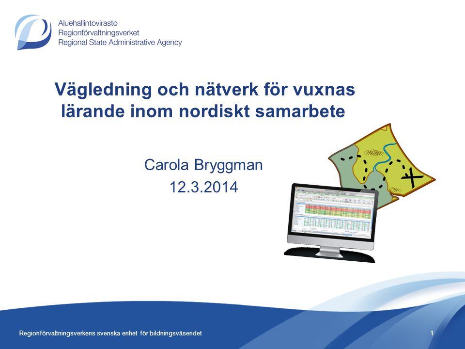Vägledning och nätverk för vuxnas lärande inom nordiskt samarbete Carola Bryggman 12.3.2014 1Regionförvaltningsverkens svenska enhet för bildningsväsendet