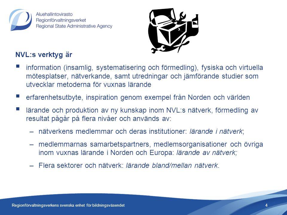 NVL:s verktyg är  information (insamlig, systematisering och förmedling), fysiska och virtuella mötesplatser, nätverkande, samt utredningar och jämförande studier som utvecklar metoderna för vuxnas lärande  erfarenhetsutbyte, inspiration genom exempel från Norden och världen  lärande och produktion av ny kunskap inom NVL:s nätverk, förmedling av resultat pågår på flera nivåer och används av: –nätverkens medlemmar och deras institutioner: lärande i nätverk; –medlemmarnas samarbetspartners, medlemsorganisationer och övriga inom vuxnas lärande i Norden och Europa: lärande av nätverk; –Flera sektorer och nätverk: lärande bland/mellan nätverk.