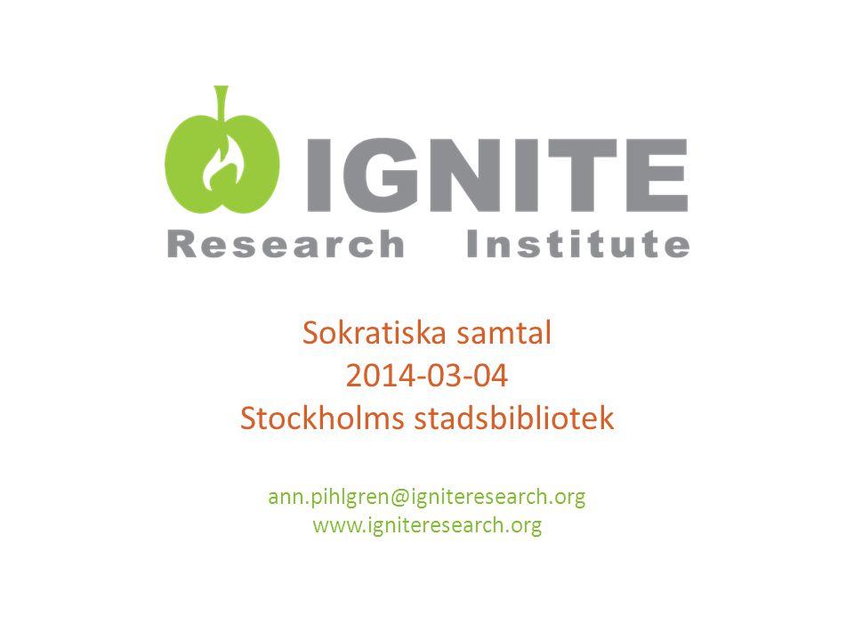 Sokratiska samtal 2014-03-04 Stockholms stadsbibliotek ann.pihlgren@igniteresearch.org www.igniteresearch.org