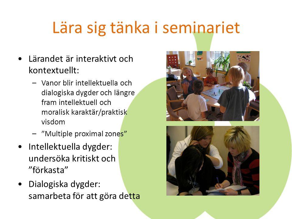 Lära sig tänka i seminariet Lärandet är interaktivt och kontextuellt: –Vanor blir intellektuella och dialogiska dygder och längre fram intellektuell o