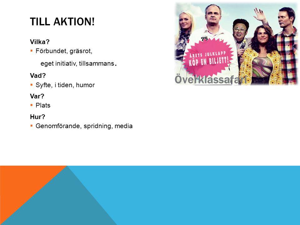TILL AKTION! Vilka?  Förbundet, gräsrot, eget initiativ, tillsammans. Vad?  Syfte, i tiden, humor Var?  Plats Hur?  Genomförande, spridning, media